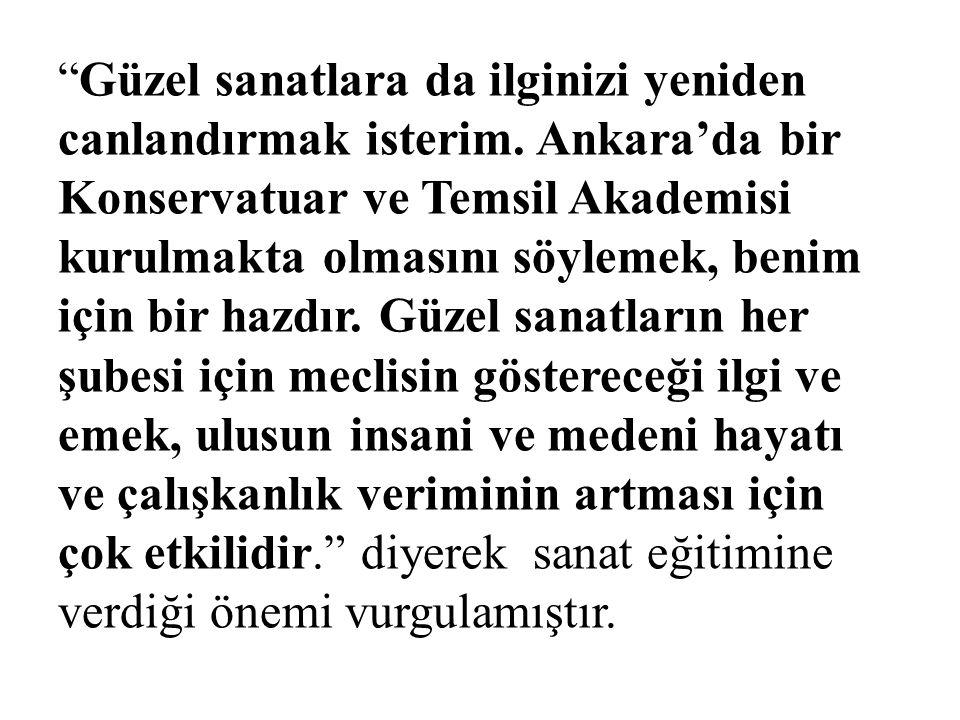 """""""Güzel sanatlara da ilginizi yeniden canlandırmak isterim. Ankara'da bir Konservatuar ve Temsil Akademisi kurulmakta olmasını söylemek, benim için bir"""
