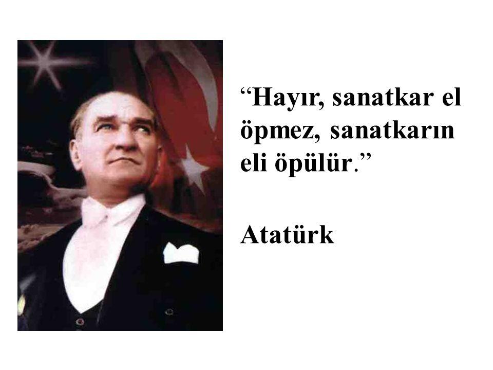 Hayır, sanatkar el öpmez, sanatkarın eli öpülür. Atatürk