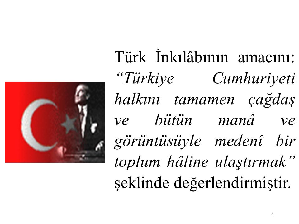 """4 Türk İnkılâbının amacını: """"Türkiye Cumhuriyeti halkını tamamen çağdaş ve bütün manâ ve görüntüsüyle medenî bir toplum hâline ulaştırmak"""" şeklinde de"""