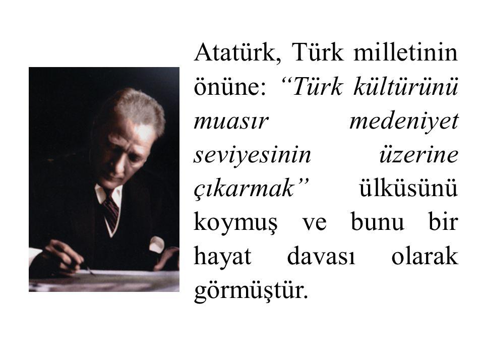 Atatürk, Türk milletinin önüne: Türk kültürünü muasır medeniyet seviyesinin üzerine çıkarmak ülküsünü koymuş ve bunu bir hayat davası olarak görmüştür.