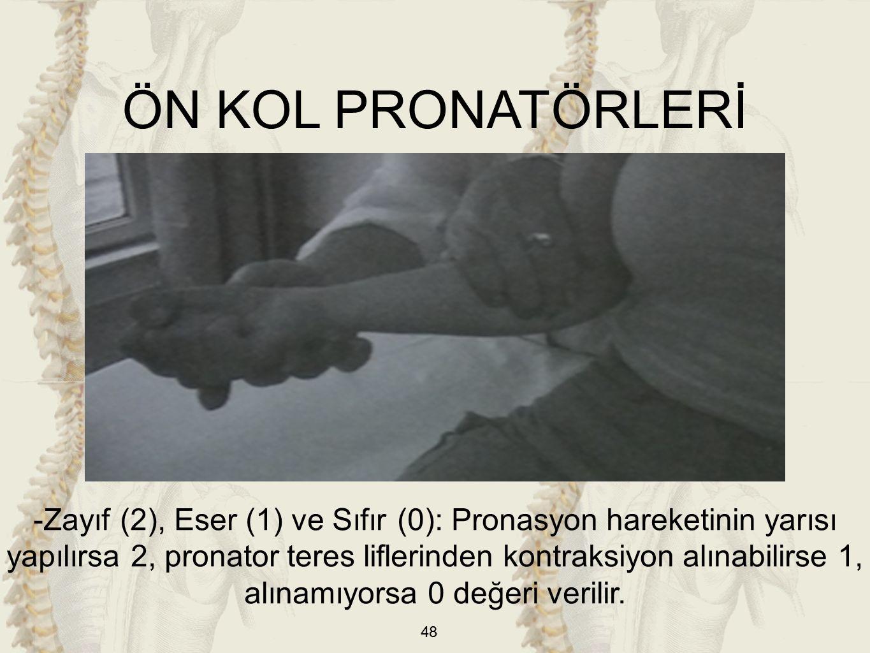 48 ÖN KOL PRONATÖRLERİ -Zayıf (2), Eser (1) ve Sıfır (0): Pronasyon hareketinin yarısı yapılırsa 2, pronator teres liflerinden kontraksiyon alınabilirse 1, alınamıyorsa 0 değeri verilir.