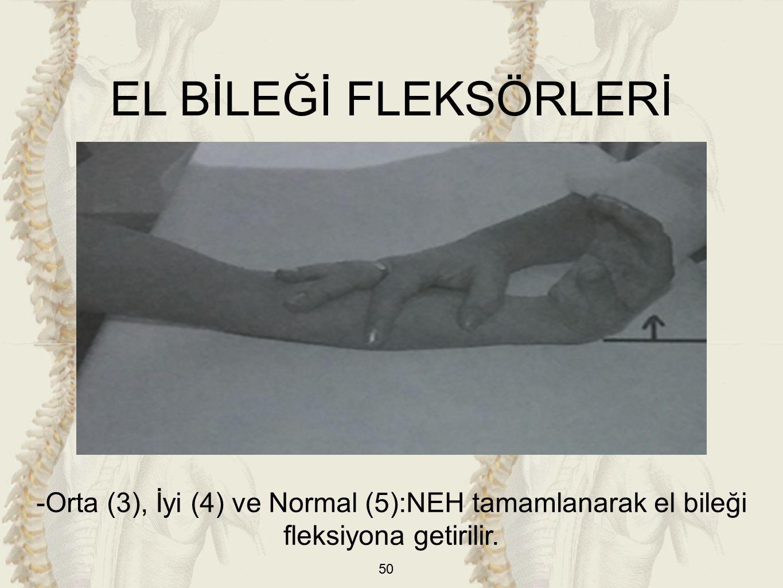 50 EL BİLEĞİ FLEKSÖRLERİ -Orta (3), İyi (4) ve Normal (5):NEH tamamlanarak el bileği fleksiyona getirilir.