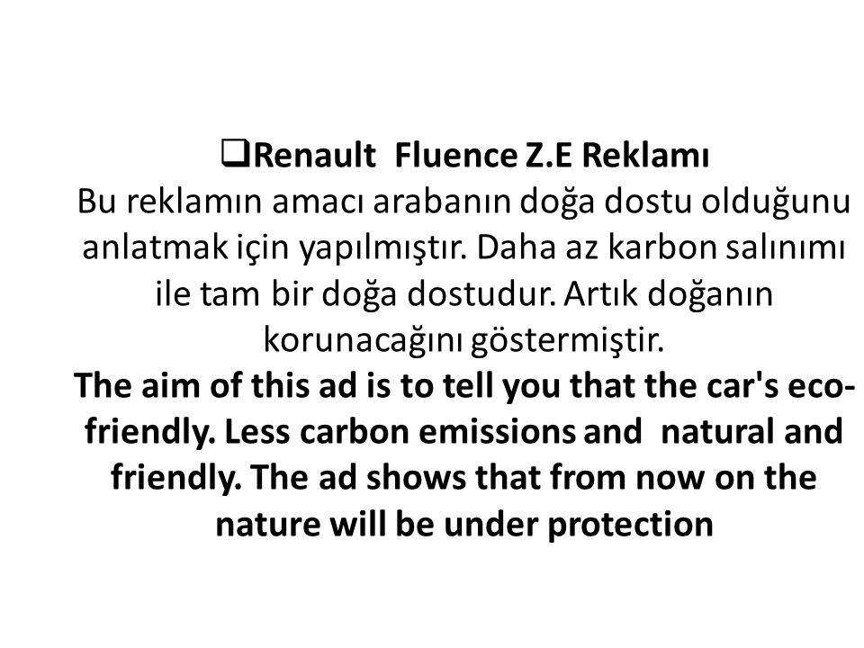  Renault Fluence Z.E Reklamı Bu reklamın amacı arabanın doğa dostu olduğunu anlatmak için yapılmıştır. Daha az karbon salınımı ile tam bir doğa dostu