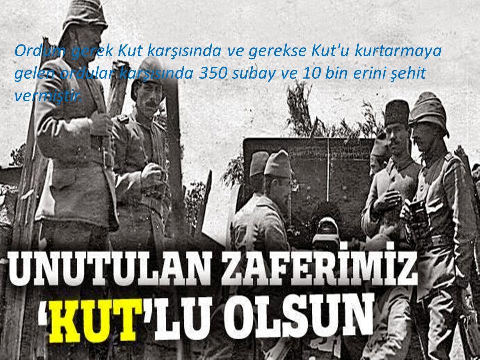 Ordum gerek Kut karşısında ve gerekse Kut u kurtarmaya gelen ordular karşısında 350 subay ve 10 bin erini şehit vermiştir.