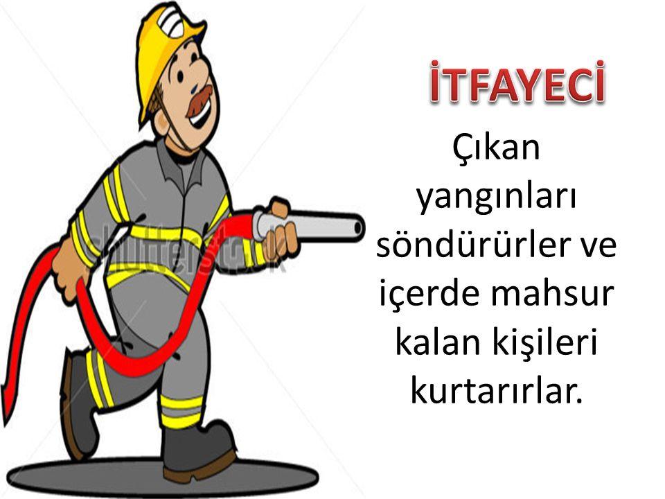 Çıkan yangınları söndürürler ve içerde mahsur kalan kişileri kurtarırlar.