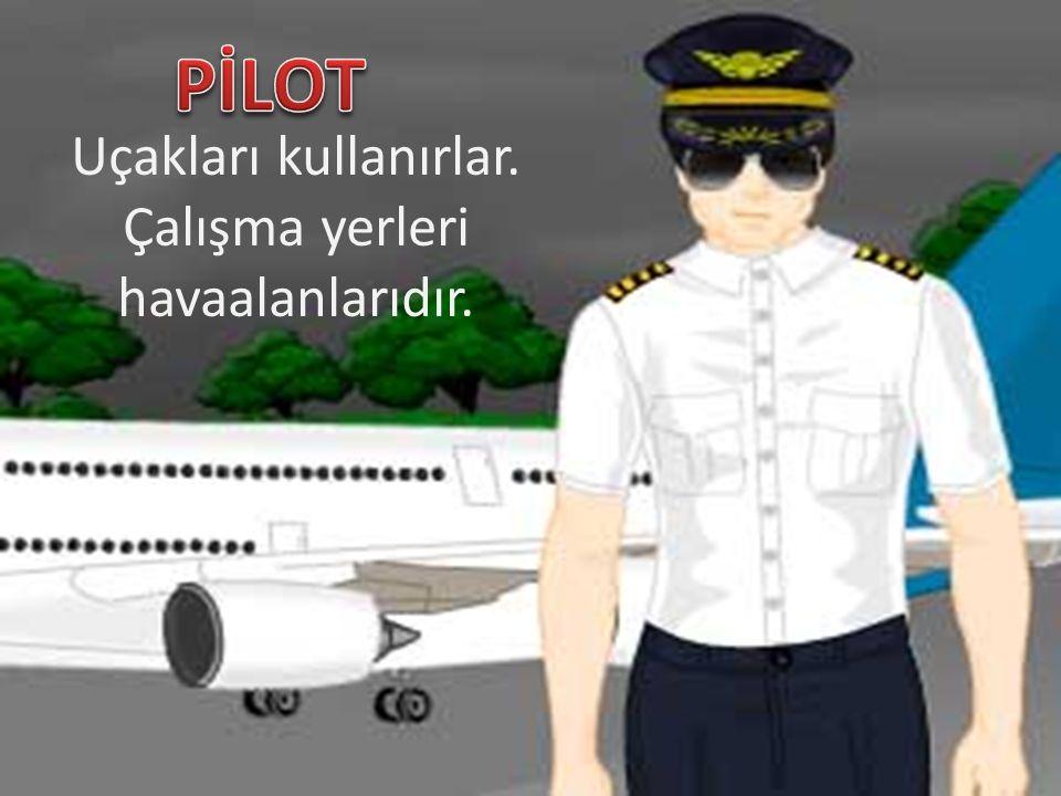 Uçakları kullanırlar. Çalışma yerleri havaalanlarıdır.