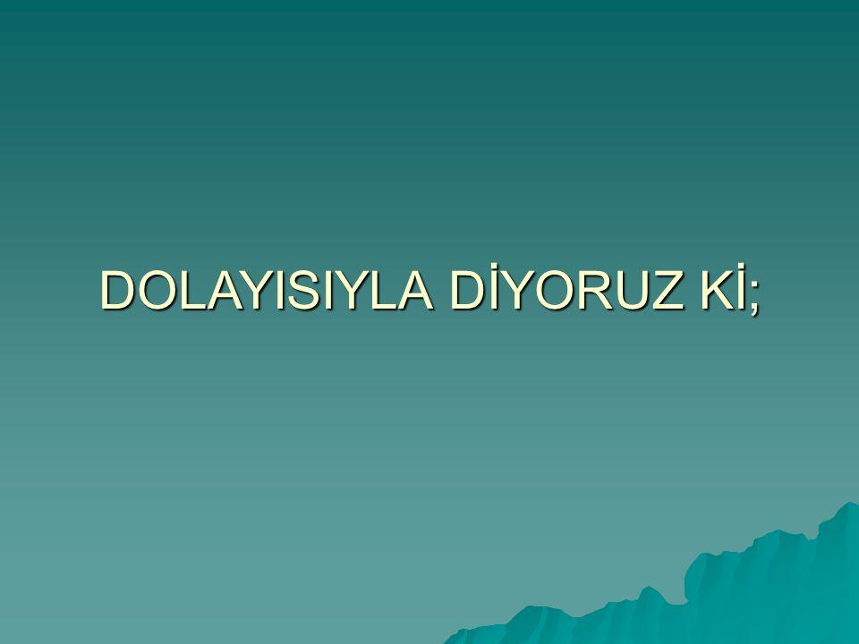 DOLAYISIYLA DİYORUZ Kİ;