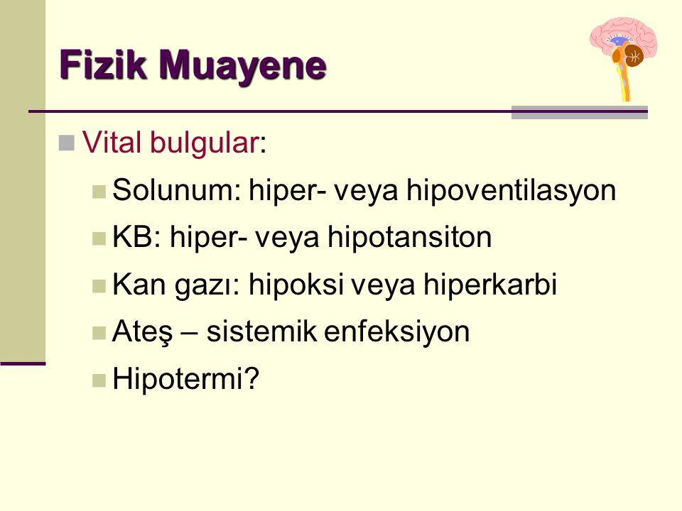 Fizik Muayene Vital bulgular: Solunum: hiper- veya hipoventilasyon KB: hiper- veya hipotansiton Kan gazı: hipoksi veya hiperkarbi Ateş – sistemik enfeksiyon Hipotermi?