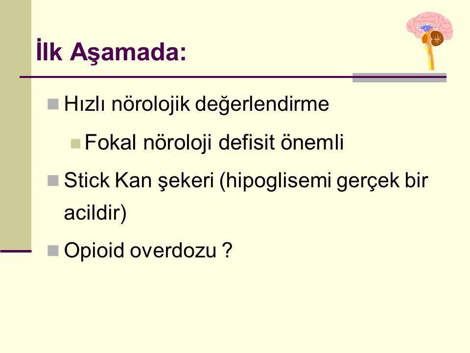 İlk Aşamada: Hızlı nörolojik değerlendirme Fokal nöroloji defisit önemli Stick Kan şekeri (hipoglisemi gerçek bir acildir) Opioid overdozu ?