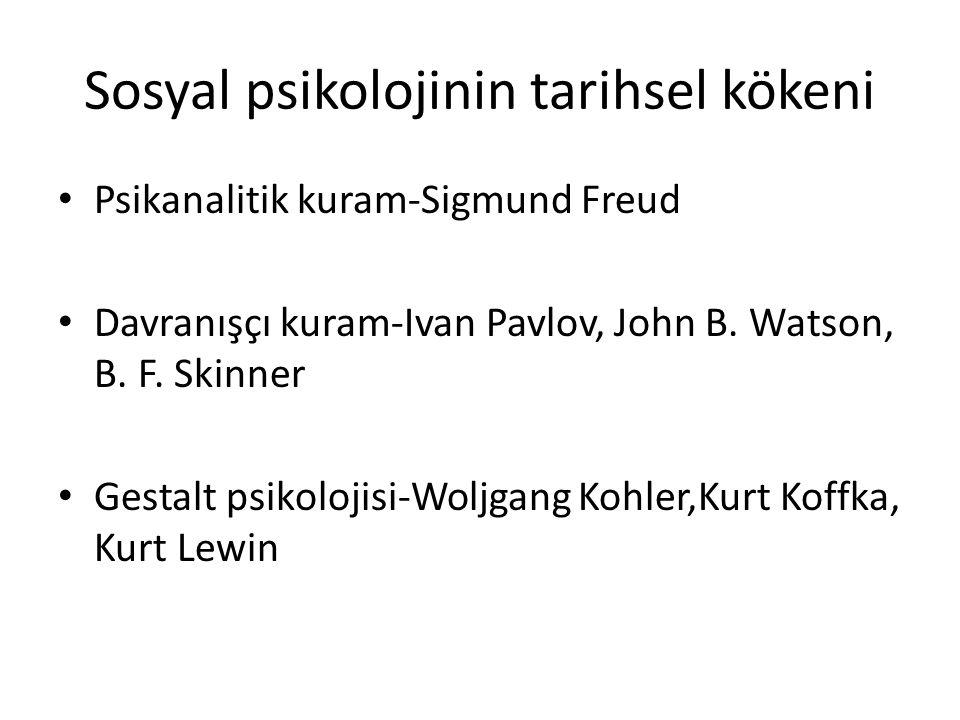 Sosyal psikolojinin tarihsel kökeni Psikanalitik kuram-Sigmund Freud Davranışçı kuram-Ivan Pavlov, John B. Watson, B. F. Skinner Gestalt psikolojisi-W
