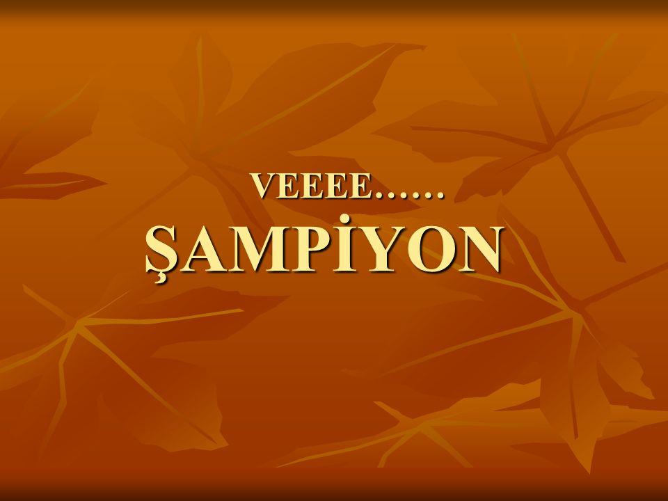 VEEEE…… ŞAMPİYON VEEEE…… ŞAMPİYON