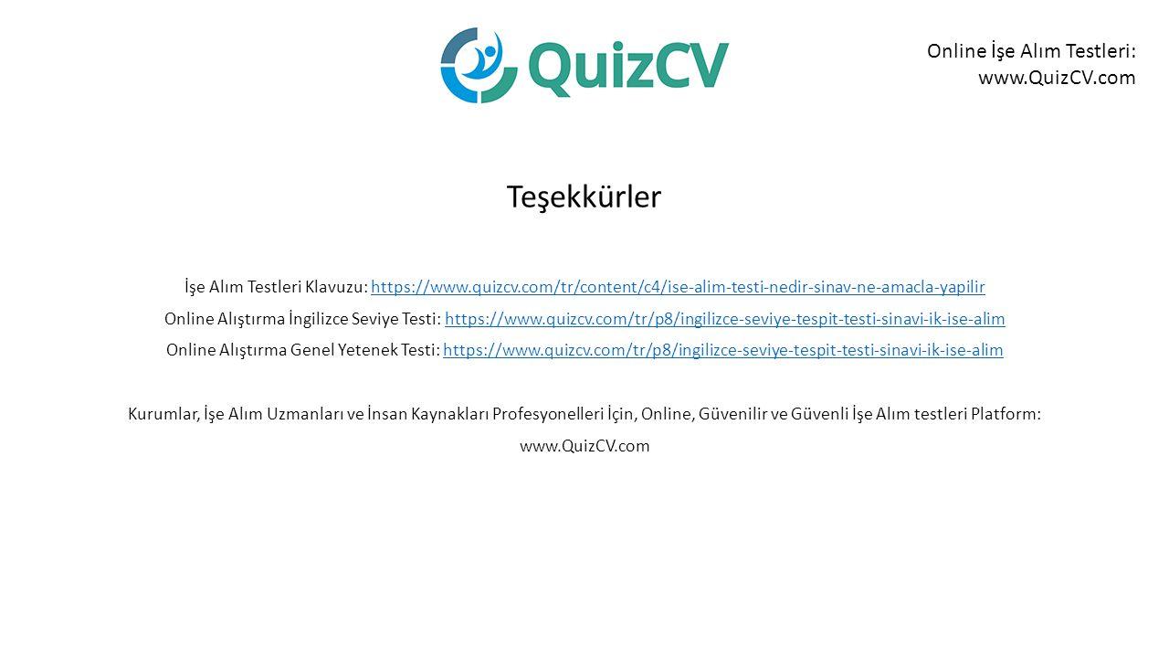 Online İşe Alım Testleri: www.QuizCV.com Teşekkürler İşe Alım Testleri Klavuzu: https://www.quizcv.com/tr/content/c4/ise-alim-testi-nedir-sinav-ne-amacla-yapilirhttps://www.quizcv.com/tr/content/c4/ise-alim-testi-nedir-sinav-ne-amacla-yapilir Online Alıştırma İngilizce Seviye Testi: https://www.quizcv.com/tr/p8/ingilizce-seviye-tespit-testi-sinavi-ik-ise-alimhttps://www.quizcv.com/tr/p8/ingilizce-seviye-tespit-testi-sinavi-ik-ise-alim Online Alıştırma Genel Yetenek Testi: https://www.quizcv.com/tr/p8/ingilizce-seviye-tespit-testi-sinavi-ik-ise-alimhttps://www.quizcv.com/tr/p8/ingilizce-seviye-tespit-testi-sinavi-ik-ise-alim Kurumlar, İşe Alım Uzmanları ve İnsan Kaynakları Profesyonelleri İçin, Online, Güvenilir ve Güvenli İşe Alım testleri Platform: www.QuizCV.com