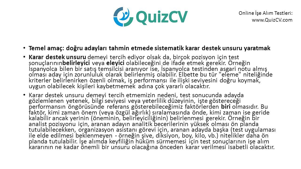 Online İşe Alım Testleri: www.QuizCV.com Temel amaç: doğru adayları tahmin etmede sistematik karar destek unsuru yaratmak Karar destek unsuru demeyi tercih ediyor olsak da, birçok pozisyon için test sonuçlarınınbelirleyici veya eleyici olabileceğini de ifade etmek gerekir.