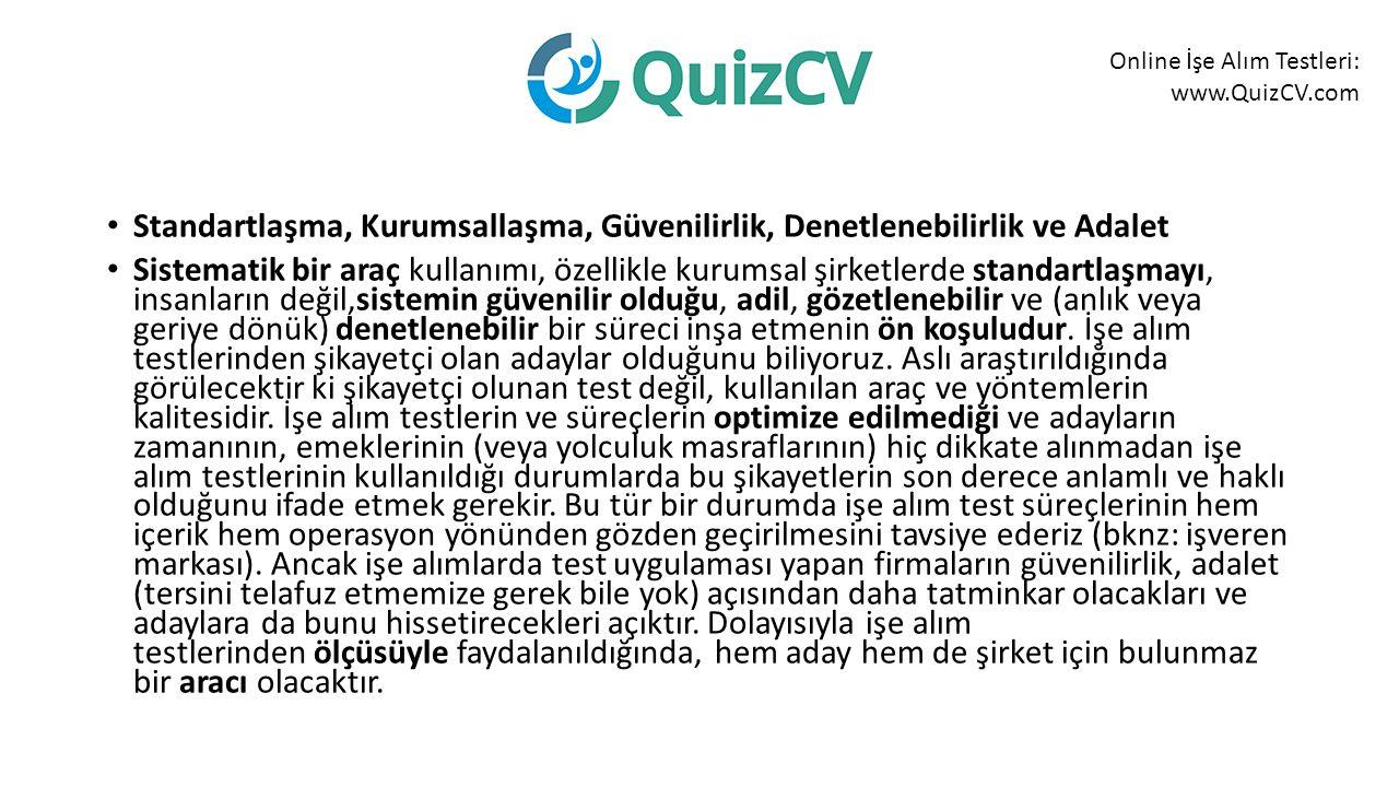Online İşe Alım Testleri: www.QuizCV.com Standartlaşma, Kurumsallaşma, Güvenilirlik, Denetlenebilirlik ve Adalet Sistematik bir araç kullanımı, özellikle kurumsal şirketlerde standartlaşmayı, insanların değil,sistemin güvenilir olduğu, adil, gözetlenebilir ve (anlık veya geriye dönük) denetlenebilir bir süreci inşa etmenin ön koşuludur.