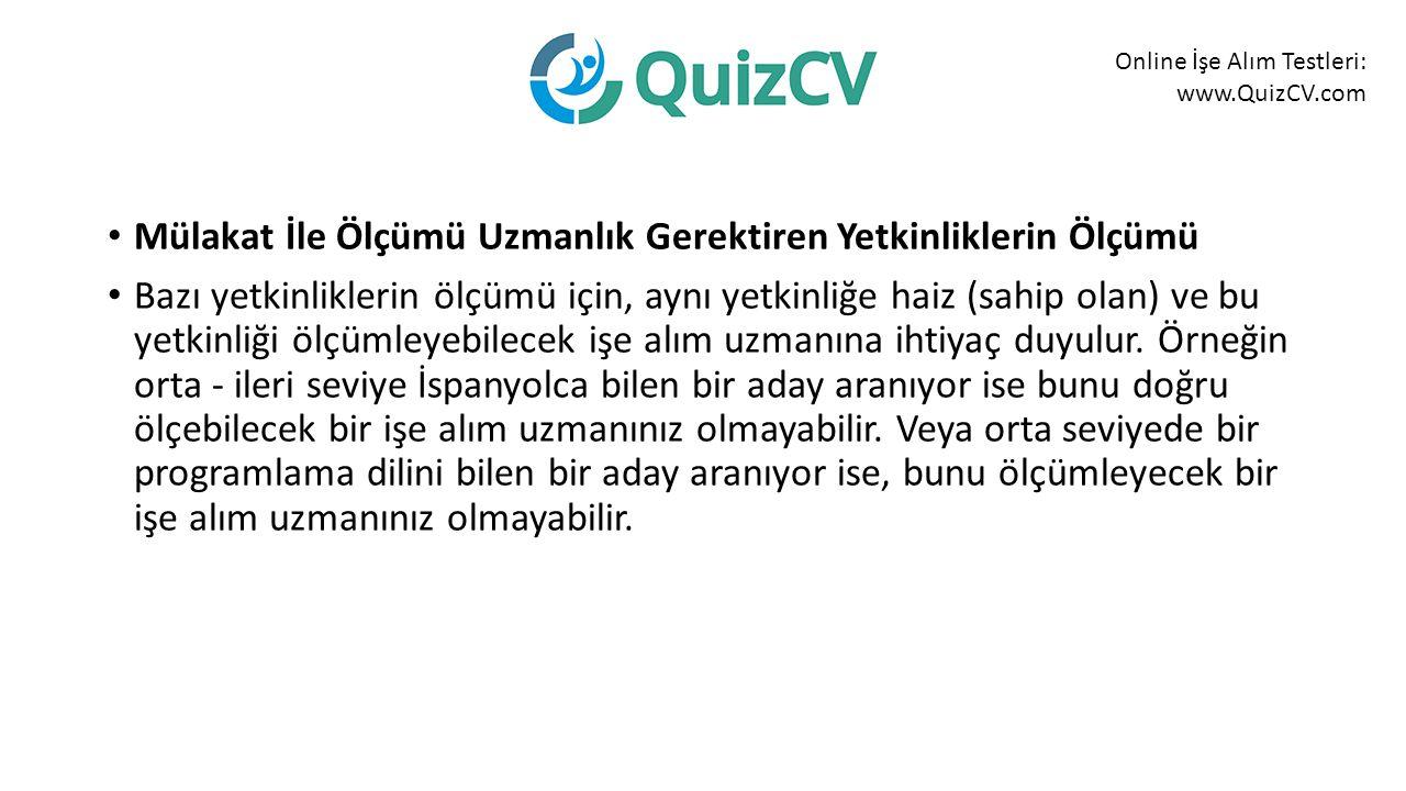 Online İşe Alım Testleri: www.QuizCV.com Mülakat İle Ölçümü Uzmanlık Gerektiren Yetkinliklerin Ölçümü Bazı yetkinliklerin ölçümü için, aynı yetkinliğe haiz (sahip olan) ve bu yetkinliği ölçümleyebilecek işe alım uzmanına ihtiyaç duyulur.