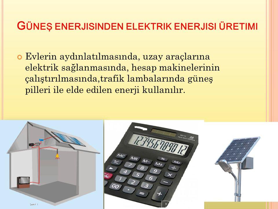 G ÜNEŞ ENERJISINDEN ELEKTRIK ENERJISI ÜRETIMI Evlerin aydınlatılmasında, uzay araçlarına elektrik sağlanmasında, hesap makinelerinin çalıştırılmasında,trafik lambalarında güneş pilleri ile elde edilen enerji kullanılır.