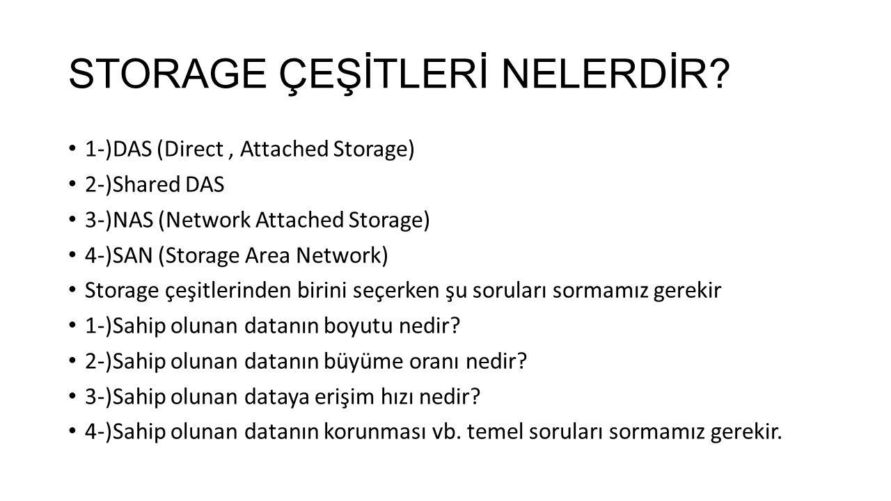 STORAGE ÇEŞİTLERİ NELERDİR? 1-)DAS (Direct, Attached Storage) 2-)Shared DAS 3-)NAS (Network Attached Storage) 4-)SAN (Storage Area Network) Storage çe