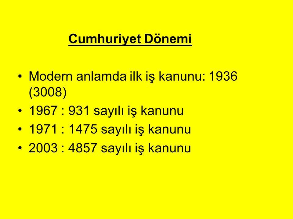 Cumhuriyet Dönemi Modern anlamda ilk iş kanunu: 1936 (3008) 1967 : 931 sayılı iş kanunu 1971 : 1475 sayılı iş kanunu 2003 : 4857 sayılı iş kanunu