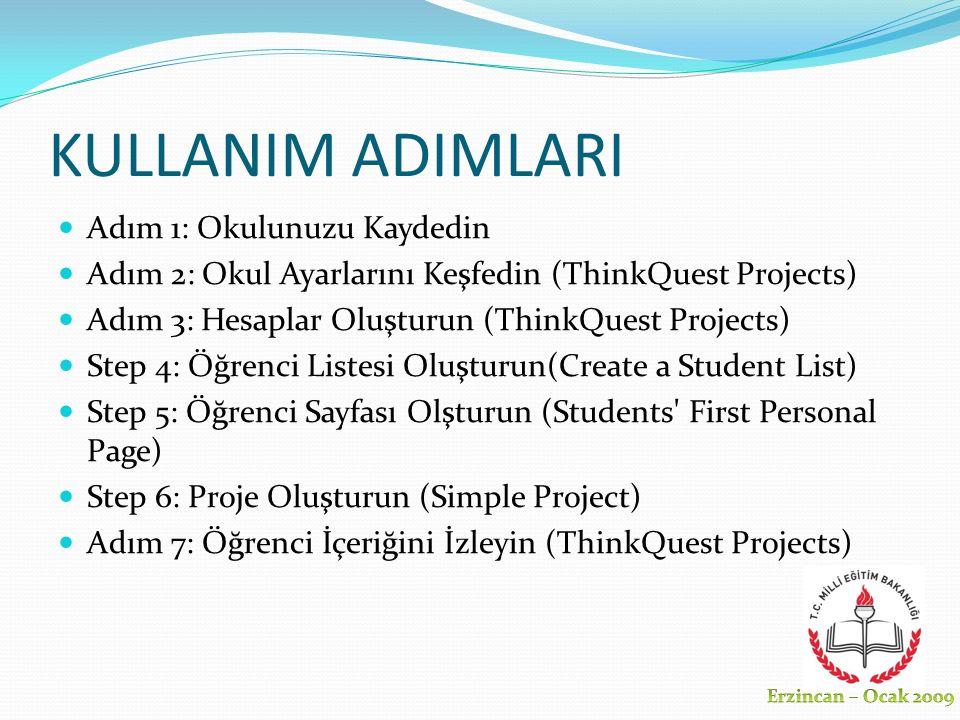 KULLANIM ADIMLARI Adım 1: Okulunuzu Kaydedin Adım 2: Okul Ayarlarını Keşfedin (ThinkQuest Projects) Adım 3: Hesaplar Oluşturun (ThinkQuest Projects) Step 4: Öğrenci Listesi Oluşturun(Create a Student List) Step 5: Öğrenci Sayfası Olşturun (Students First Personal Page) Step 6: Proje Oluşturun (Simple Project) Adım 7: Öğrenci İçeriğini İzleyin (ThinkQuest Projects)