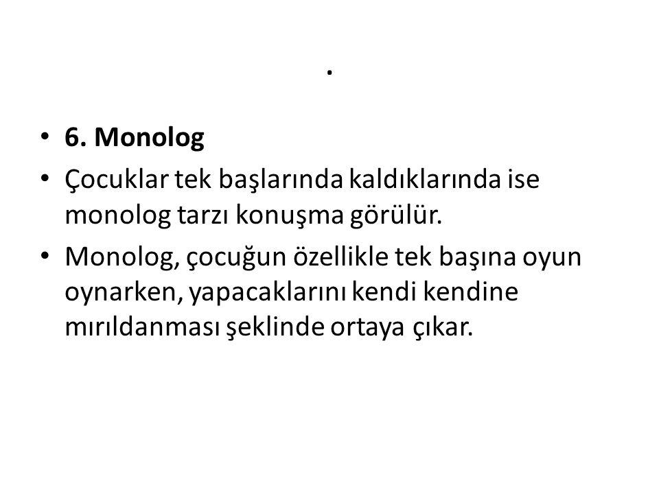 . 6. Monolog Çocuklar tek başlarında kaldıklarında ise monolog tarzı konuşma görülür. Monolog, çocuğun özellikle tek başına oyun oynarken, yapacakları