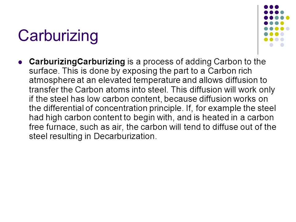 Pack Carburizing: Parts are packed in a high carbon medium such as carbon powder or cast iron shavings and heated in a furnace for 12 to 72 hours at 900 ºC (1652 ºF).