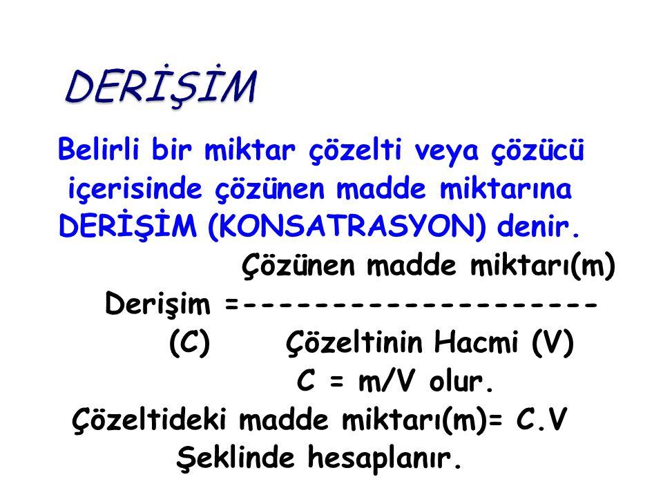 Belirli bir miktar çözelti veya çözücü içerisinde çözünen madde miktarına DERİŞİM (KONSATRASYON) denir. Çözünen madde miktarı(m) Derişim =------------