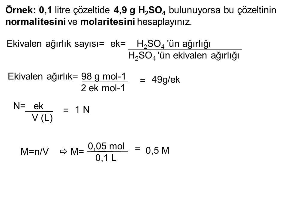 Örnek: 0,1 litre çözeltide 4,9 g H 2 SO 4 bulunuyorsa bu çözeltinin normalitesini ve molaritesini hesaplayınız. Ekivalen ağırlık sayısı= ek= H 2 SO 4