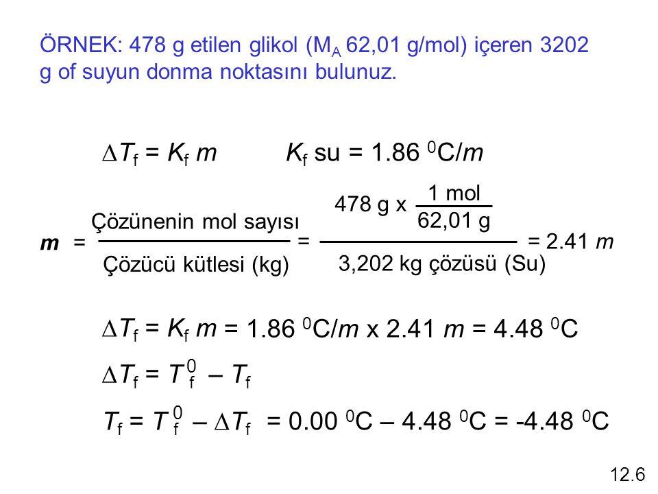 ÖRNEK: 478 g etilen glikol (M A 62,01 g/mol) içeren 3202 g of suyun donma noktasını bulunuz.  T f = K f m m =m = Çözünenin mol sayısı Çözücü kütlesi