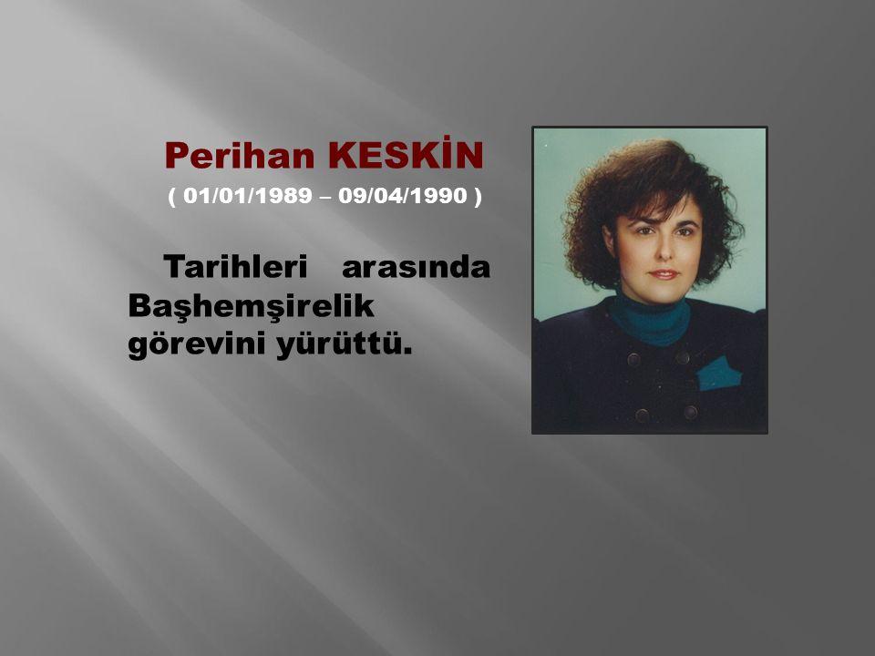 Perihan KESKİN ( 01/01/1989 – 09/04/1990 ) Tarihleri arasında Başhemşirelik görevini yürüttü.