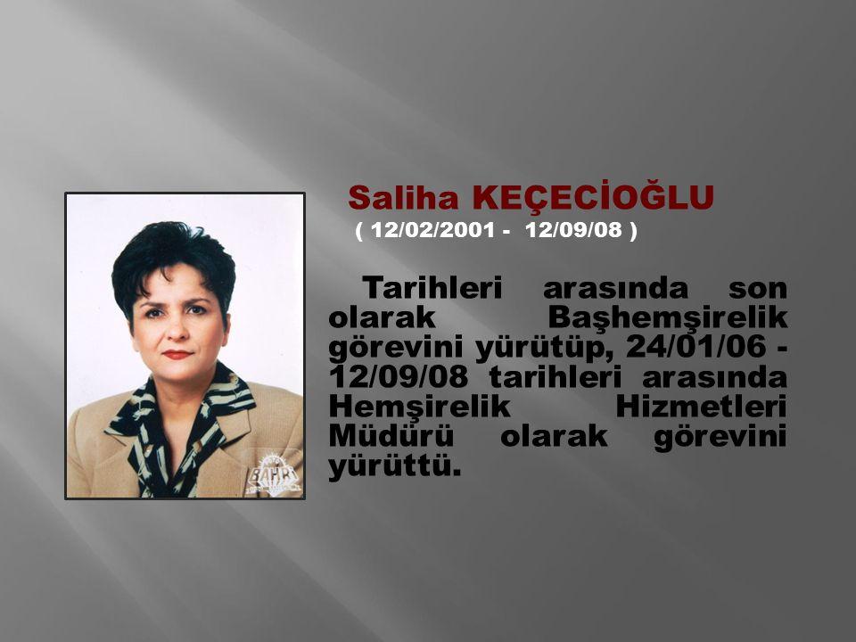 Saliha KEÇECİOĞLU ( 12/02/2001 - 12/09/08 ) Tarihleri arasında son olarak Başhemşirelik görevini yürütüp, 24/01/06 - 12/09/08 tarihleri arasında Hemşirelik Hizmetleri Müdürü olarak görevini yürüttü.