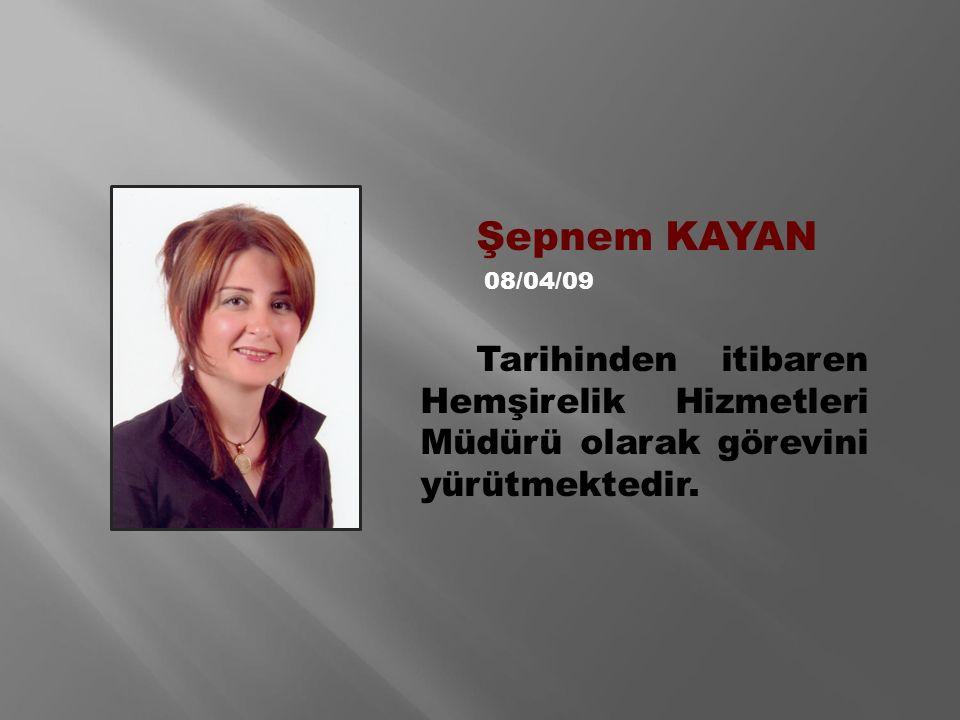 Şepnem KAYAN 08/04/09 Tarihinden itibaren Hemşirelik Hizmetleri Müdürü olarak görevini yürütmektedir.