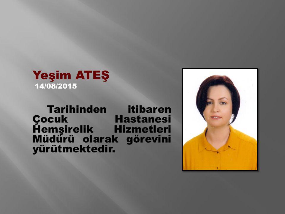 Yeşim ATEŞ 14/08/2015 Tarihinden itibaren Çocuk Hastanesi Hemşirelik Hizmetleri Müdürü olarak görevini yürütmektedir.