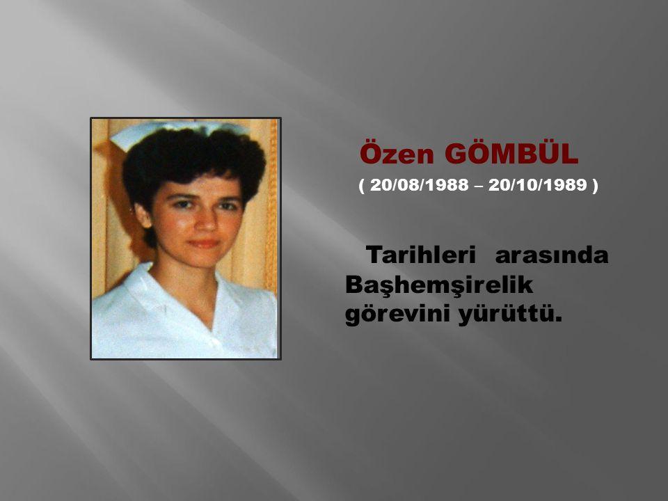 Özen GÖMBÜL ( 20/08/1988 – 20/10/1989 ) Tarihleri arasında Başhemşirelik görevini yürüttü.