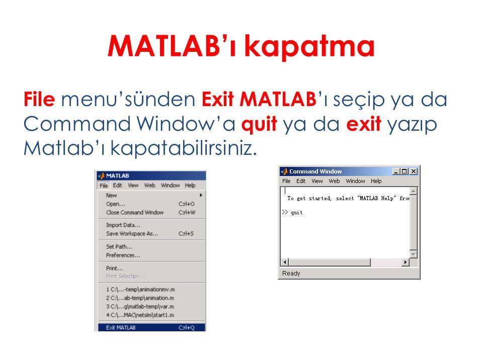 MATLAB'ı kapatma File menu'sünden Exit MATLAB 'ı seçip ya da Command Window'a quit ya da exit yazıp Matlab'ı kapatabilirsiniz.