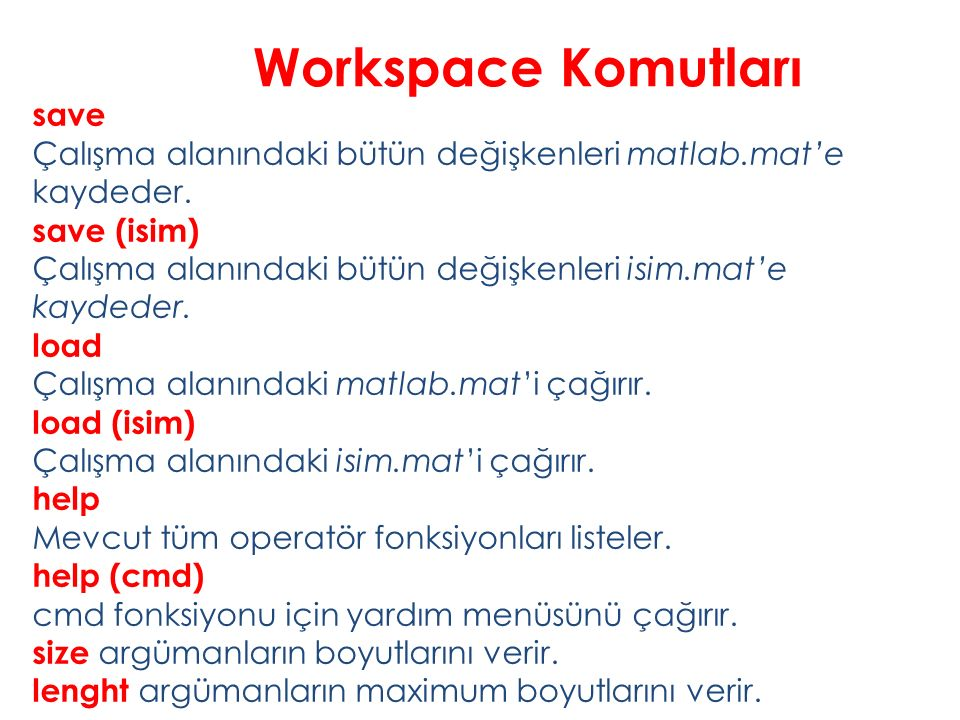 Workspace Komutları save Çalışma alanındaki bütün değişkenleri matlab.mat'e kaydeder. save (isim) Çalışma alanındaki bütün değişkenleri isim.mat'e kay