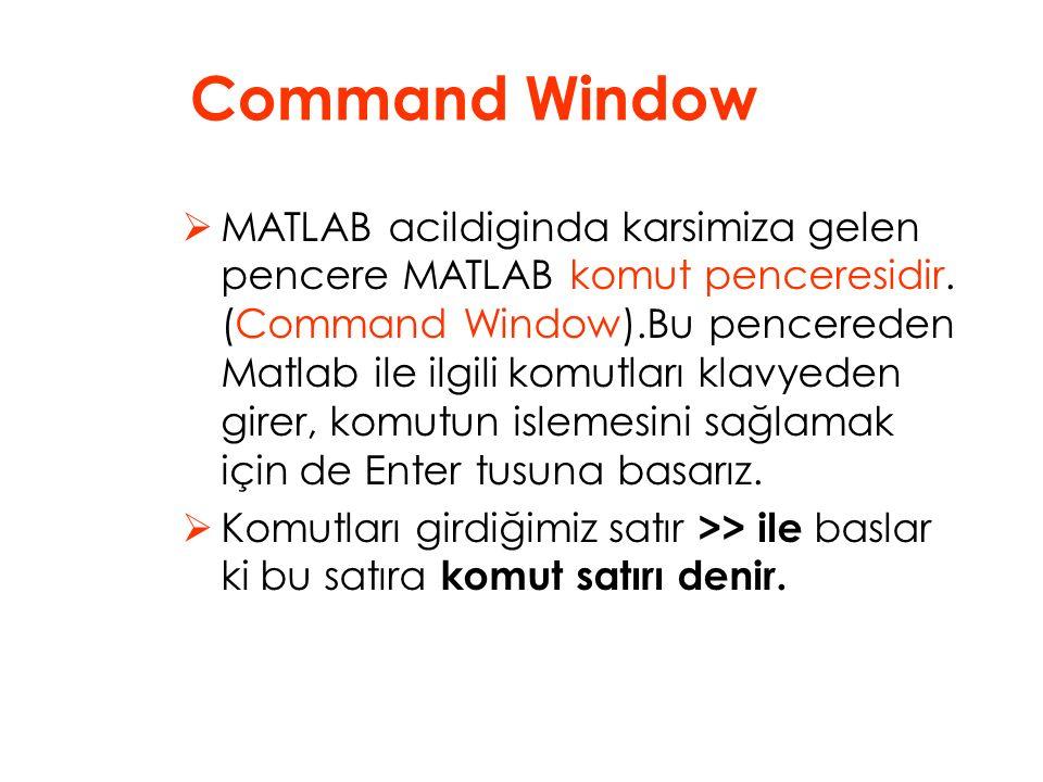  MATLAB acildiginda karsimiza gelen pencere MATLAB komut penceresidir. (Command Window).Bu pencereden Matlab ile ilgili komutları klavyeden girer, ko