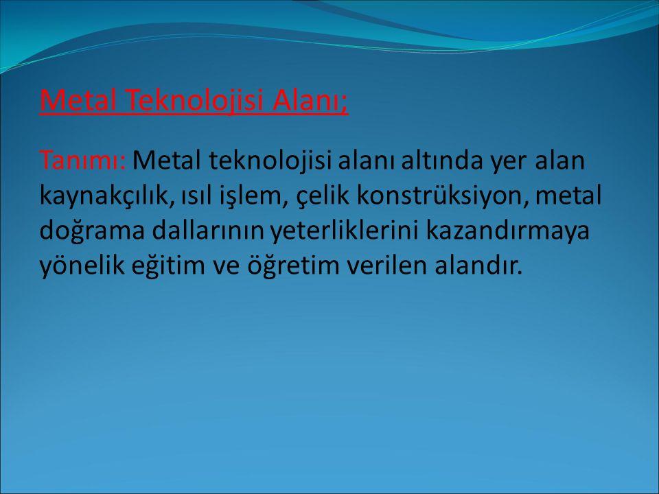 Metal Teknolojisi Alanı; Tanımı: Metal teknolojisi alanı altında yer alan kaynakçılık, ısıl işlem, çelik konstrüksiyon, metal doğrama dallarının yeter