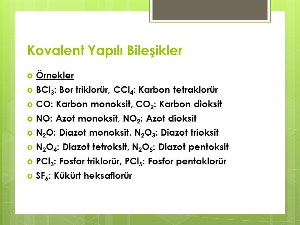 Kovalent Yapılı Bileşikler  Örnekler  BCl 3 : Bor triklorür, CCl 4 : Karbon tetraklorür  CO: Karbon monoksit, CO 2 : Karbon dioksit  NO: Azot monoksit, NO 2 : Azot dioksit  N 2 O: Diazot monoksit, N 2 O 3 : Diazot trioksit  N 2 O 4 : Diazot tetroksit, N 2 O 5 : Diazot pentoksit  PCl 3 : Fosfor triklorür, PCl 5 : Fosfor pentaklorür  SF 6 : Kükürt heksaflorür