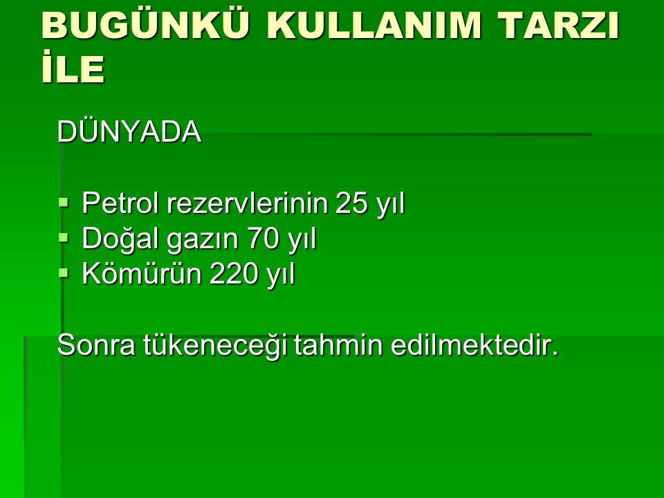 BUGÜNKÜ KULLANIM TARZI İLE DÜNYADA  Petrol rezervlerinin 25 yıl  Doğal gazın 70 yıl  Kömürün 220 yıl Sonra tükeneceği tahmin edilmektedir.