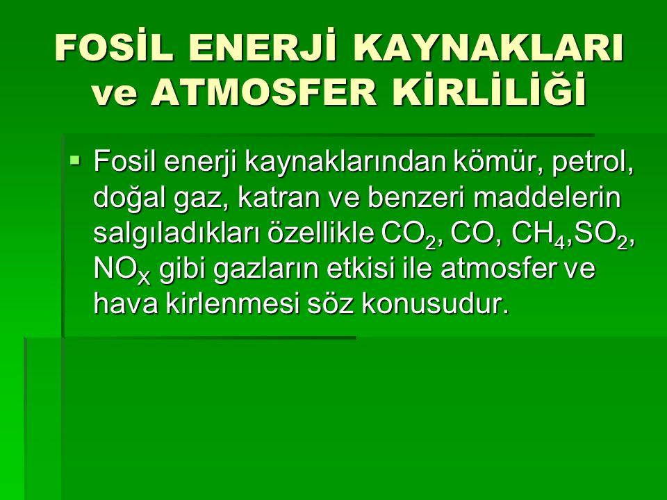 FOSİL ENERJİ KAYNAKLARI ve ATMOSFER KİRLİLİĞİ  Fosil enerji kaynaklarından kömür, petrol, doğal gaz, katran ve benzeri maddelerin salgıladıkları özellikle CO 2, CO, CH 4,SO 2, NO X gibi gazların etkisi ile atmosfer ve hava kirlenmesi söz konusudur.