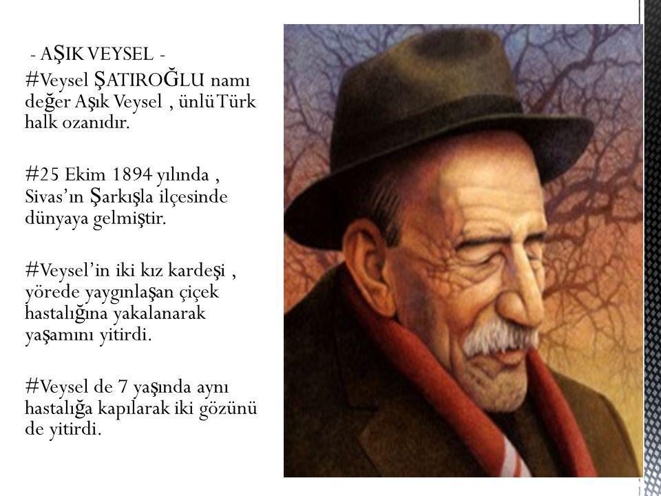 - A Ş IK VEYSEL - #Veysel Ş ATIRO Ğ LU namı de ğ er A ş ık Veysel, ünlü Türk halk ozanıdır.