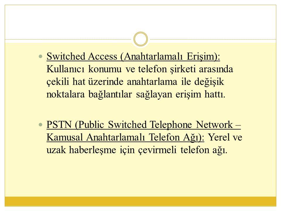 Switched Access (Anahtarlamalı Erişim): Kullanıcı konumu ve telefon şirketi arasında çekili hat üzerinde anahtarlama ile değişik noktalara bağlantılar sağlayan erişim hattı.