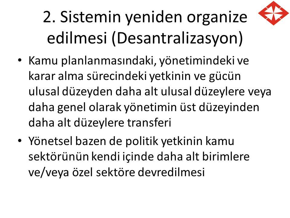 2. Sistemin yeniden organize edilmesi (Desantralizasyon) Kamu planlanmasındaki, yönetimindeki ve karar alma sürecindeki yetkinin ve gücün ulusal düzey