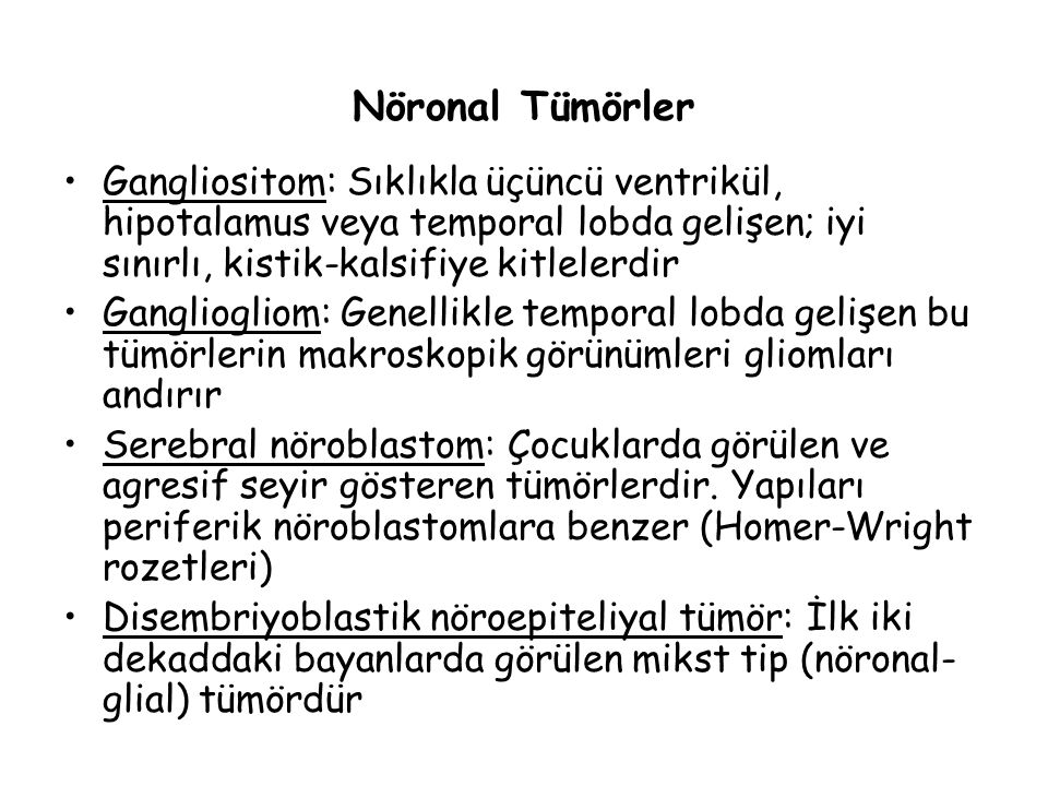 Nöronal Tümörler Gangliositom: Sıklıkla üçüncü ventrikül, hipotalamus veya temporal lobda gelişen; iyi sınırlı, kistik-kalsifiye kitlelerdir Gangliogl