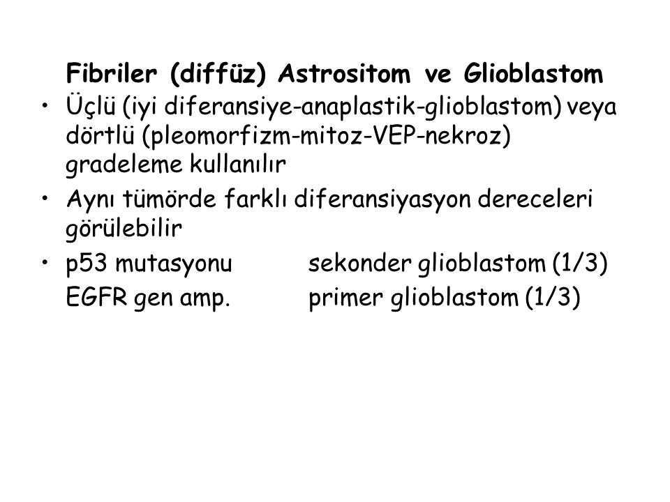 Fibriler (diffüz) Astrositom ve Glioblastom Üçlü (iyi diferansiye-anaplastik-glioblastom) veya dörtlü (pleomorfizm-mitoz-VEP-nekroz) gradeleme kullanı