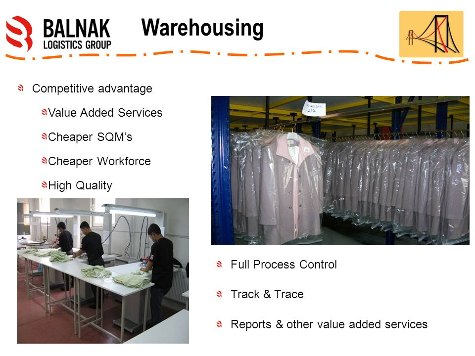 Competitive advantage Value Added Services Cheaper SQM's Cheaper Workforce High Quality Full Process Control Track & Trace Reports & other value added services Warehousing