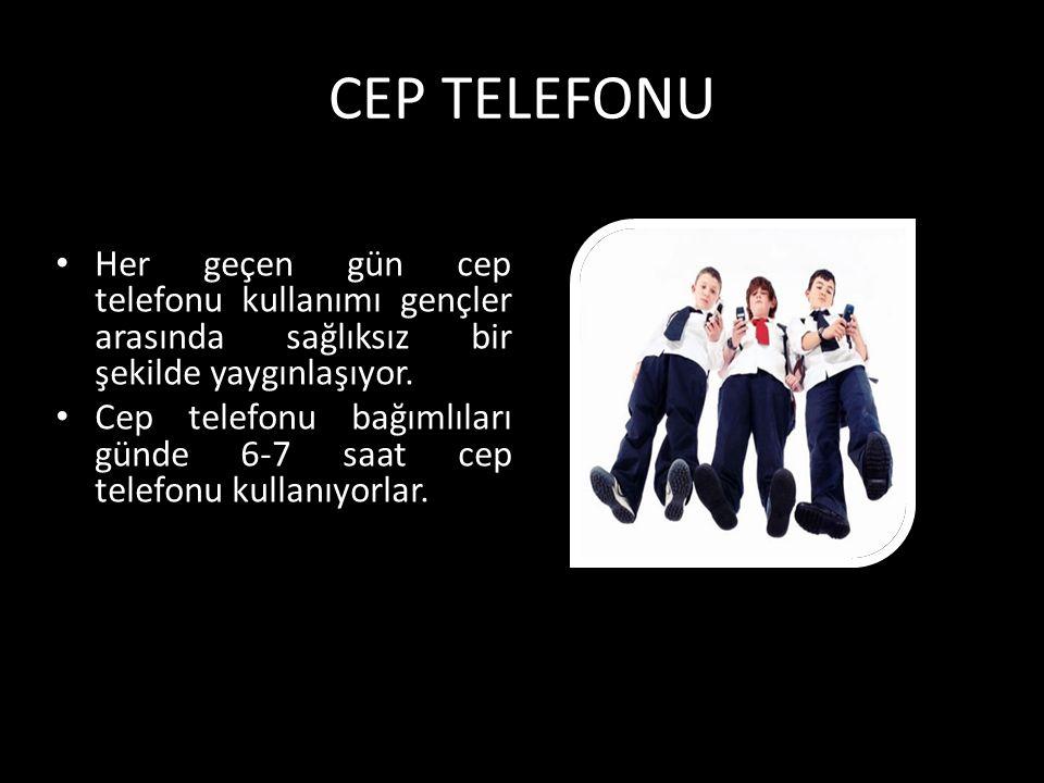 CEP TELEFONU Her geçen gün cep telefonu kullanımı gençler arasında sağlıksız bir şekilde yaygınlaşıyor. Cep telefonu bağımlıları günde 6-7 saat cep te
