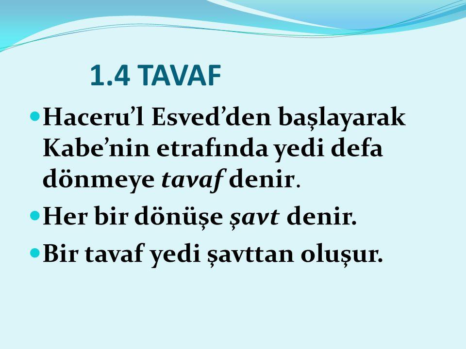 1.4 TAVAF Haceru'l Esved'den başlayarak Kabe'nin etrafında yedi defa dönmeye tavaf denir. Her bir dönüşe şavt denir. Bir tavaf yedi şavttan oluşur.