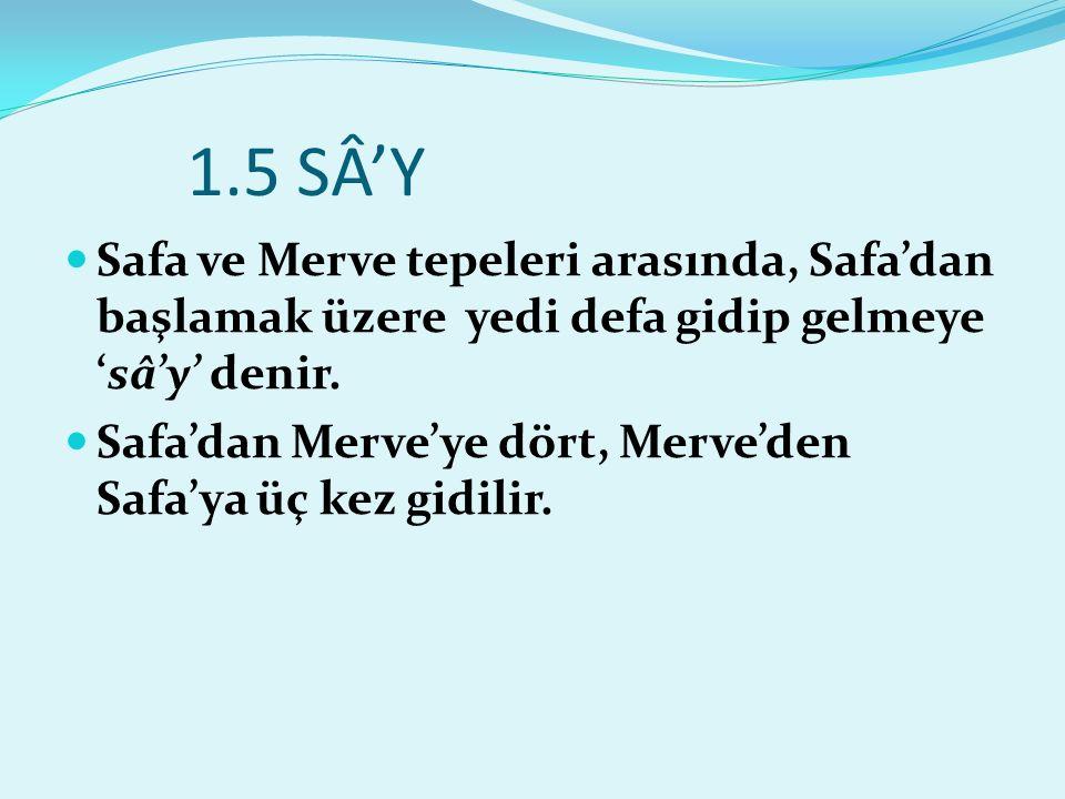 1.5 SÂ'Y Safa ve Merve tepeleri arasında, Safa'dan başlamak üzere yedi defa gidip gelmeye 'sâ'y' denir. Safa'dan Merve'ye dört, Merve'den Safa'ya üç k