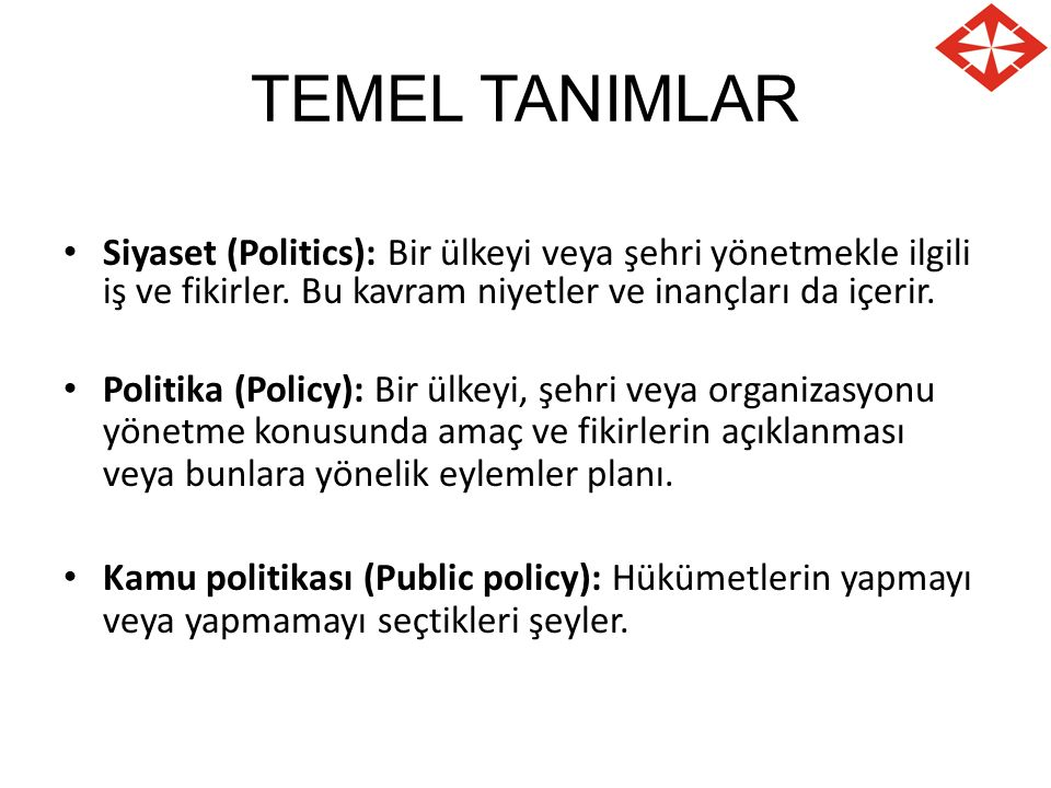 TEMEL TANIMLAR Siyaset (Politics): Bir ülkeyi veya şehri yönetmekle ilgili iş ve fikirler. Bu kavram niyetler ve inançları da içerir. Politika (Policy